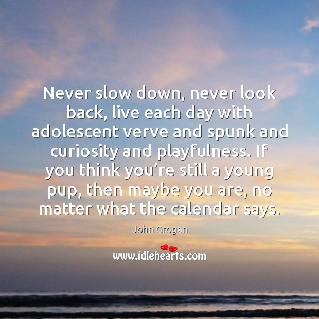 Never slow down, never look back, live each day with adolescent verve Never Look Back Quotes Image