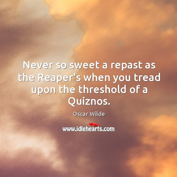 Image, Never so sweet a repast as the Reaper's when you tread upon the threshold of a Quiznos.