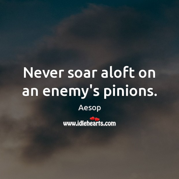 Never soar aloft on an enemy's pinions. Aesop Picture Quote