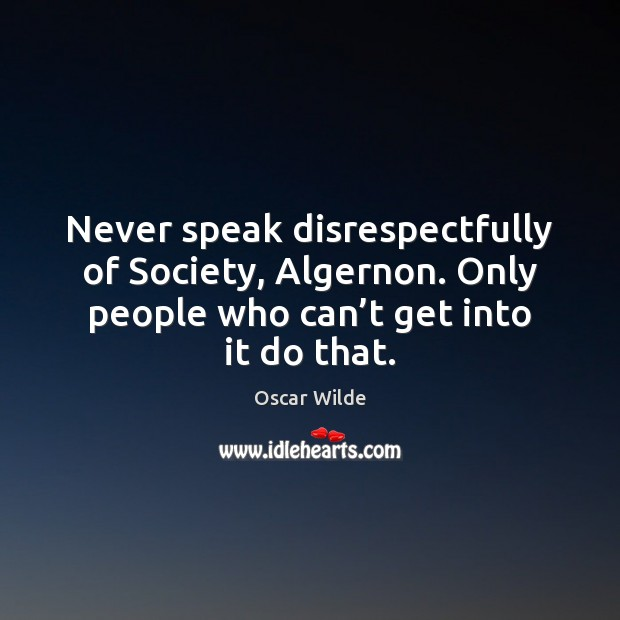 Never speak disrespectfully of Society, Algernon. Only people who can't get Image