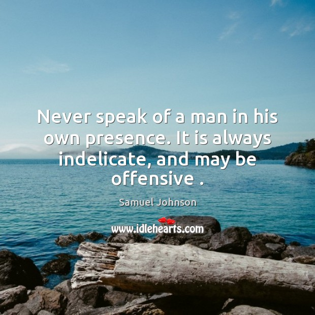 Never speak of a man in his own presence. It is always indelicate, and may be offensive . Samuel Johnson Picture Quote