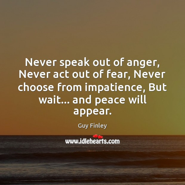 Never speak out of anger, Never act out of fear, Never choose Guy Finley Picture Quote