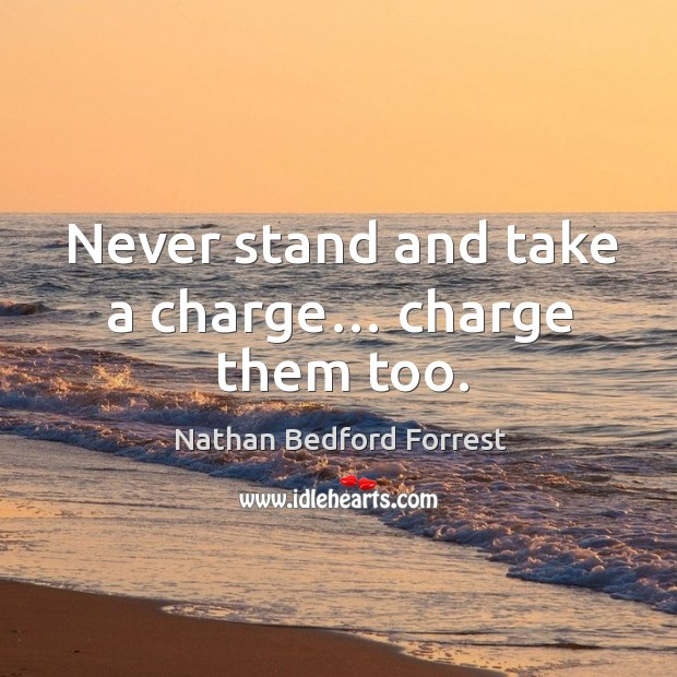 Never stand and take a charge… charge them too. Image