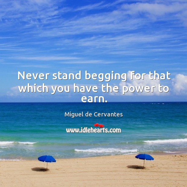 Never stand begging for that which you have the power to earn. Image