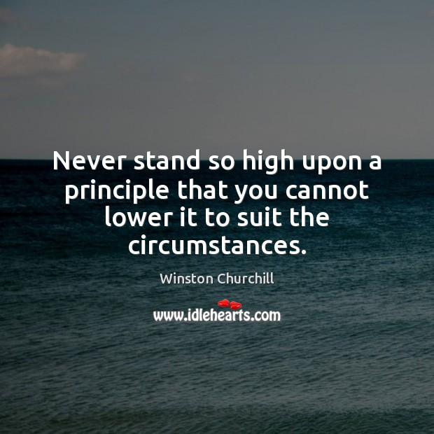 Never stand so high upon a principle that you cannot lower it to suit the circumstances. Winston Churchill Picture Quote