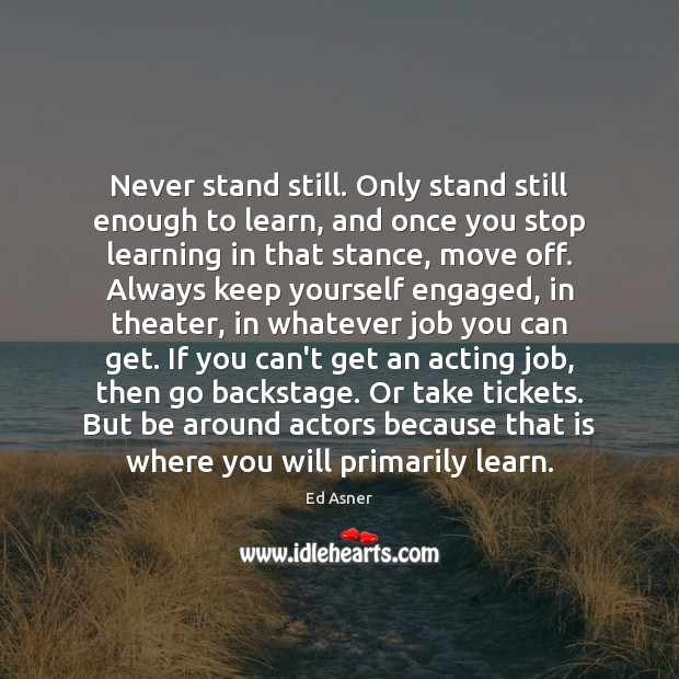 Never stand still. Only stand still enough to learn, and once you Image