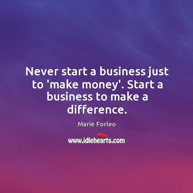 Never start a business just to 'make money'. Start a business to make a difference. Image
