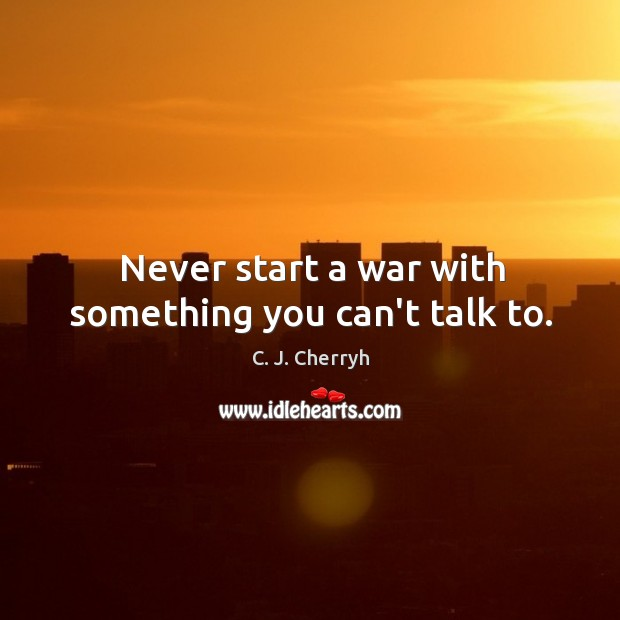 Never start a war with something you can't talk to. Image