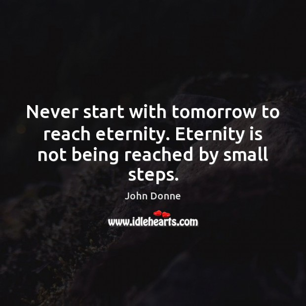 Never start with tomorrow to reach eternity. Eternity is not being reached by small steps. John Donne Picture Quote