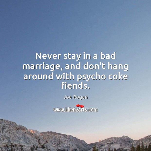 Never stay in a bad marriage, and don't hang around with psycho coke fiends. Joe Rogan Picture Quote