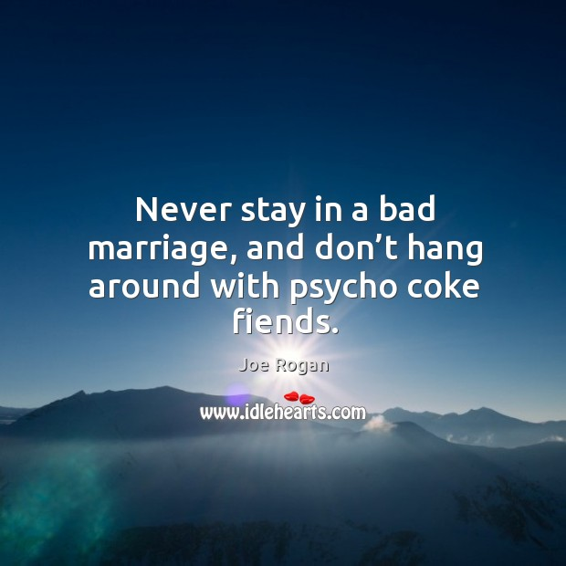 Never stay in a bad marriage, and don't hang around with psycho coke fiends. Image