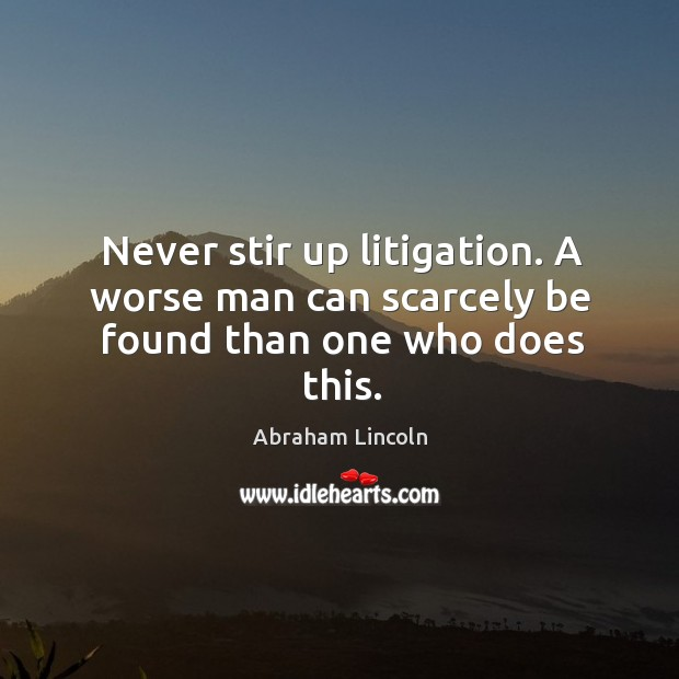 Never stir up litigation. A worse man can scarcely be found than one who does this. Image