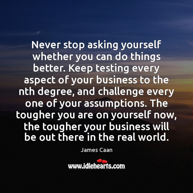 Never stop asking yourself whether you can do things better. Keep testing James Caan Picture Quote