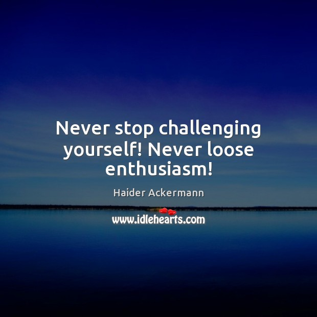 Never stop challenging yourself! Never loose enthusiasm! Image