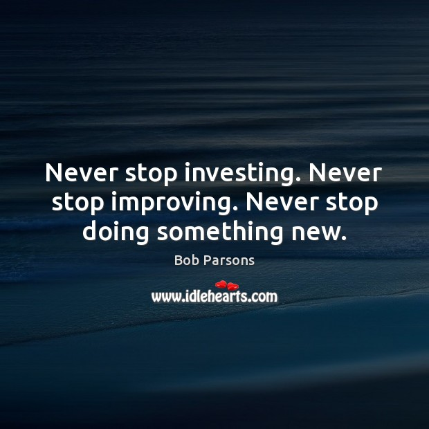 Image, Never stop investing. Never stop improving. Never stop doing something new.