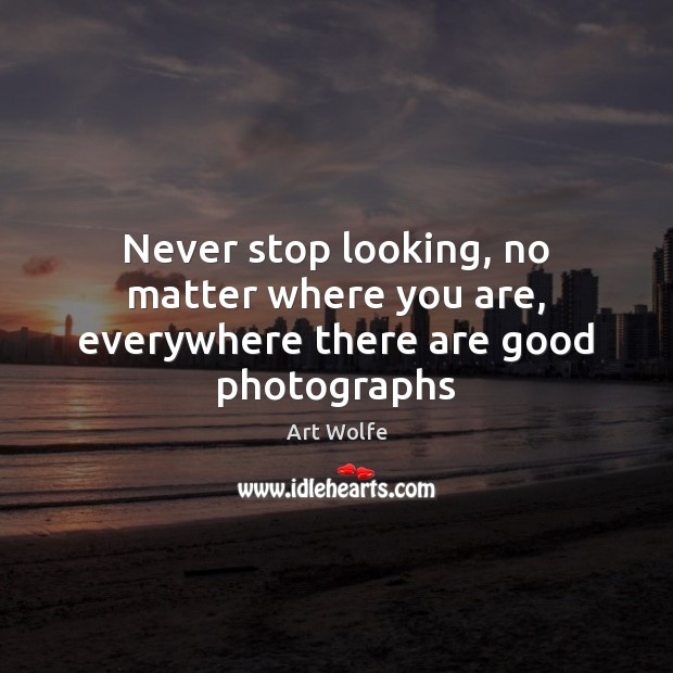 Image, Never stop looking, no matter where you are, everywhere there are good photographs