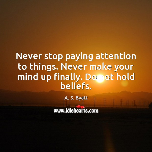 Never stop paying attention to things. Never make your mind up finally. Image