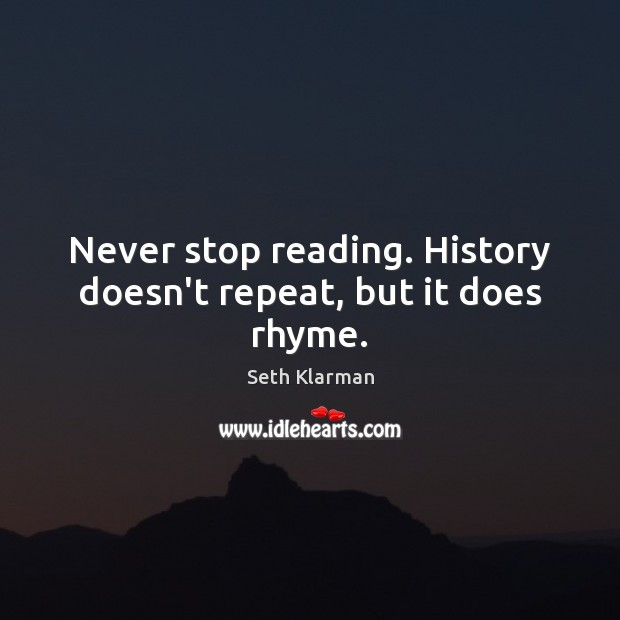 Never stop reading. History doesn't repeat, but it does rhyme. Seth Klarman Picture Quote