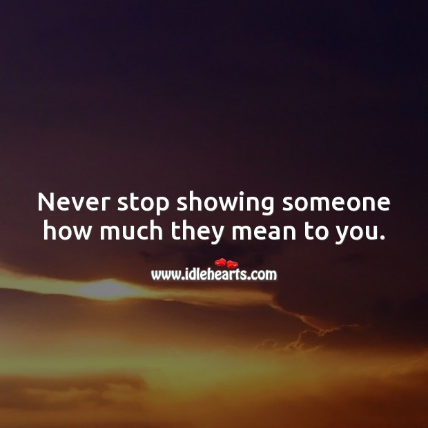 Never stop showing someone how much they mean to you. Relationship Advice Image