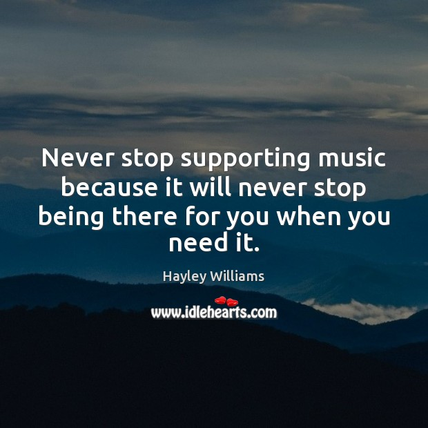 Never stop supporting music because it will never stop being there for Hayley Williams Picture Quote