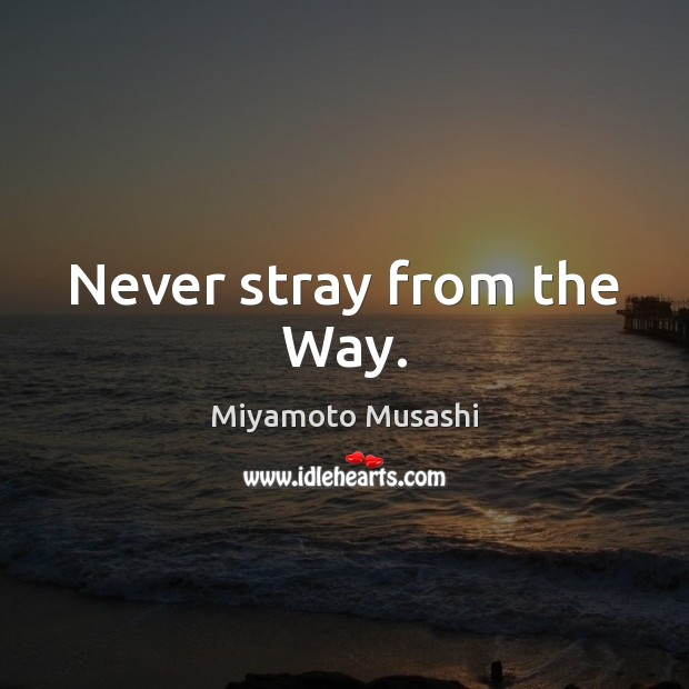 Never stray from the Way. Miyamoto Musashi Picture Quote
