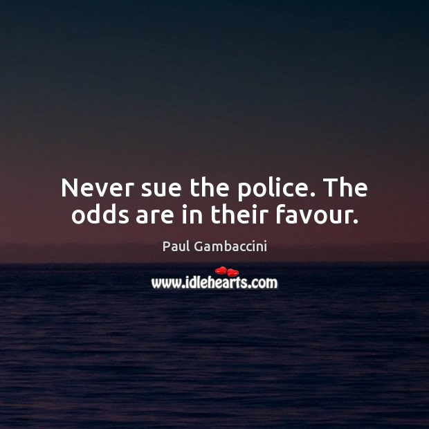Never sue the police. The odds are in their favour. Image