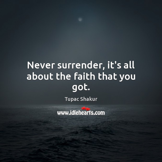 Never surrender, it's all about the faith that you got. Tupac Shakur Picture Quote