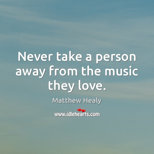 Never take a person away from the music they love. Image