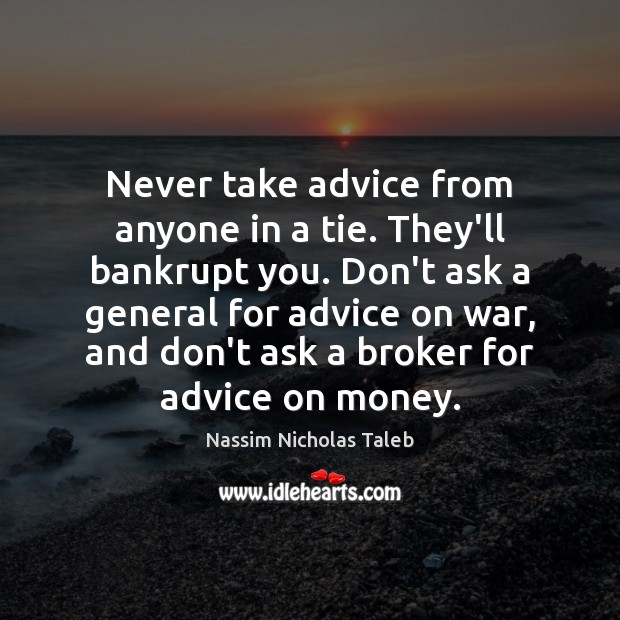 Never take advice from anyone in a tie. They'll bankrupt you. Don't Image