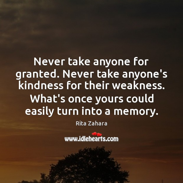 Never take anyone for granted. Never take anyone's kindness for their weakness. Rita Zahara Picture Quote