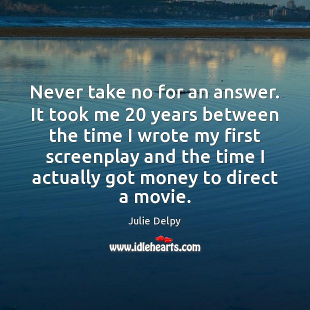 Never take no for an answer. It took me 20 years between the Julie Delpy Picture Quote