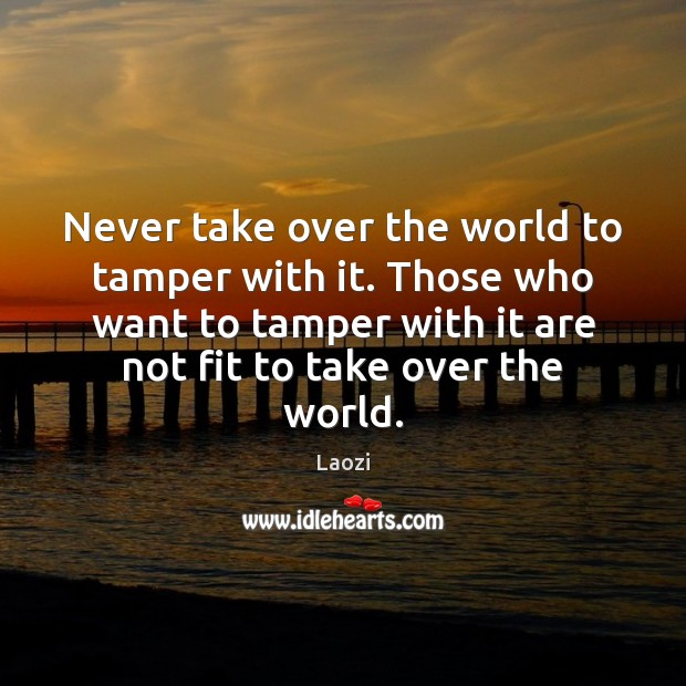 Never take over the world to tamper with it. Those who want Image