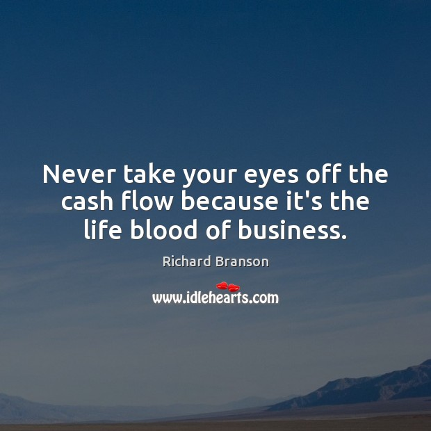 Never take your eyes off the cash flow because it's the life blood of business. Richard Branson Picture Quote