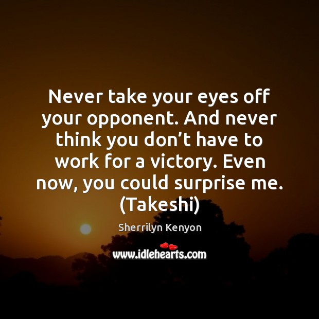 Never take your eyes off your opponent. And never think you don' Image