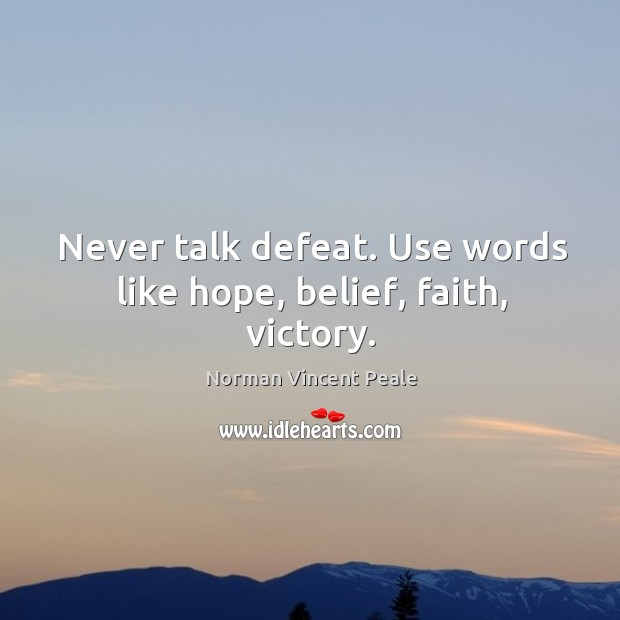 Image, Never talk defeat. Use words like hope, belief, faith, victory.