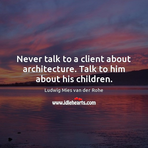 Never talk to a client about architecture. Talk to him about his children. Image