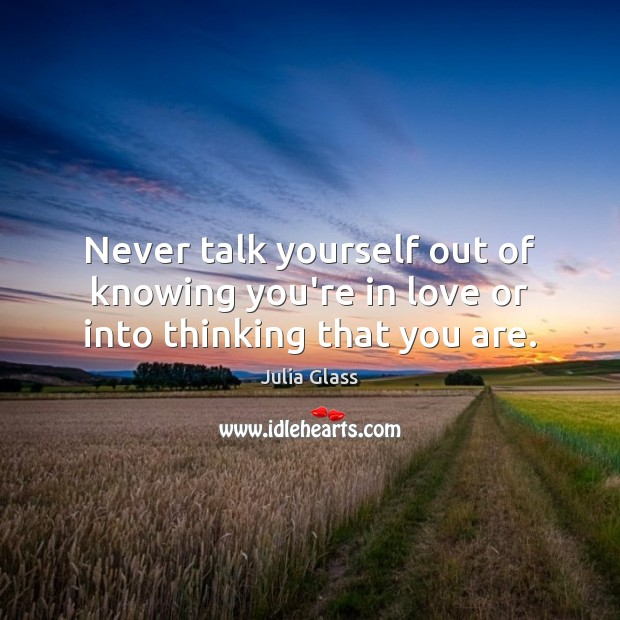 Never talk yourself out of knowing you're in love or into thinking that you are. Image