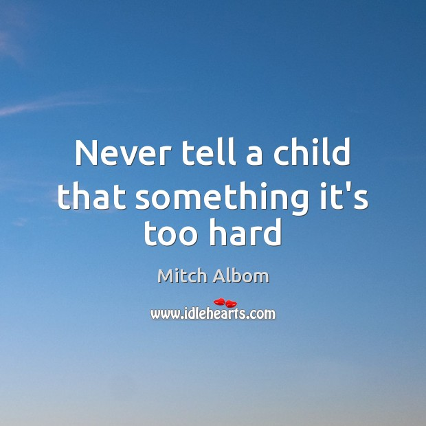 Never tell a child that something it's too hard Mitch Albom Picture Quote