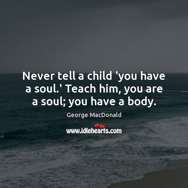 Never tell a child 'you have a soul.' Teach him, you are a soul; you have a body. George MacDonald Picture Quote