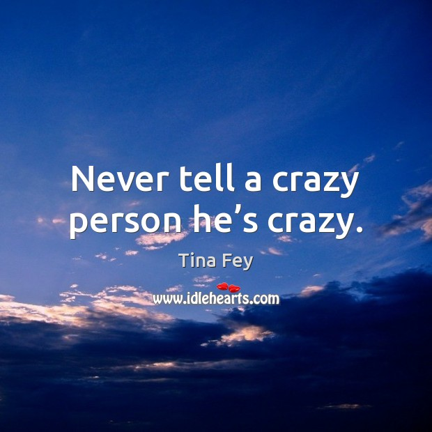 Never tell a crazy person he's crazy. Tina Fey Picture Quote