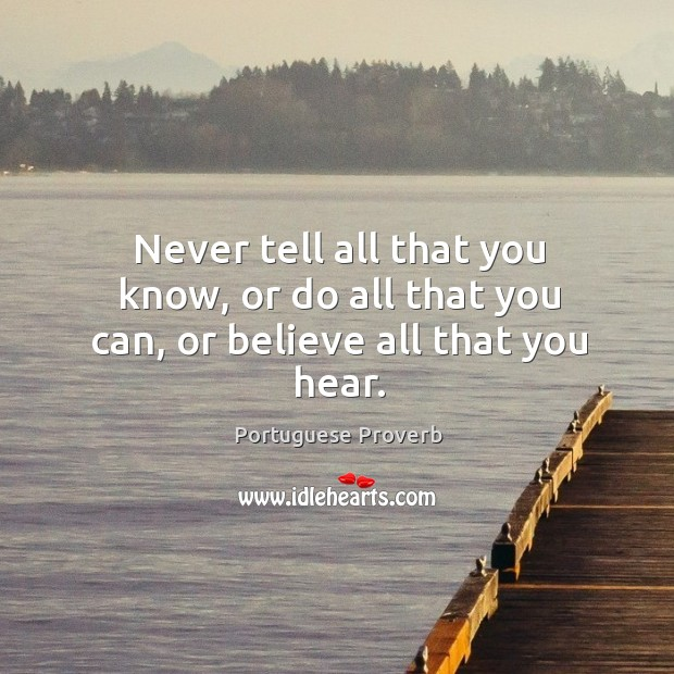 Never tell all that you know, or do all that you can, or believe all that you hear. Portuguese Proverbs Image