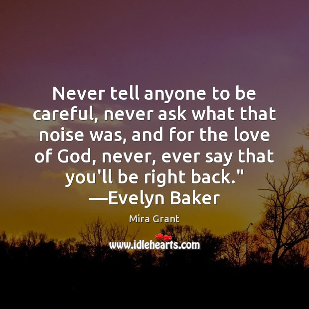 Never tell anyone to be careful, never ask what that noise was, Mira Grant Picture Quote