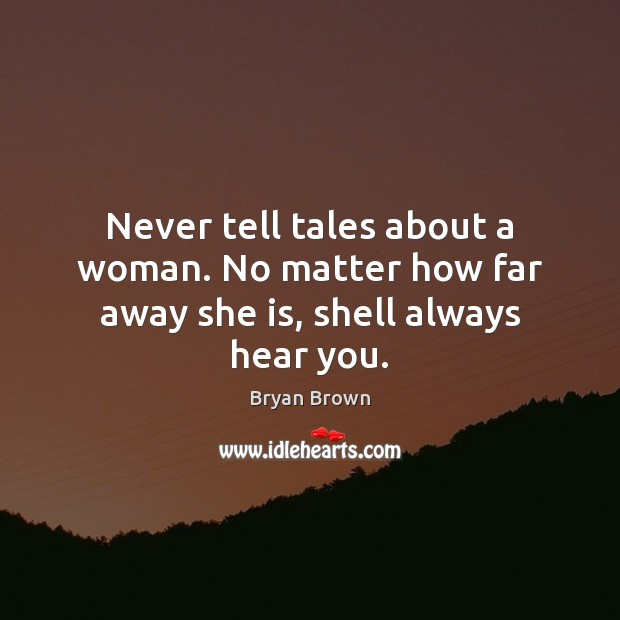 Image, Never tell tales about a woman. No matter how far away she is, shell always hear you.