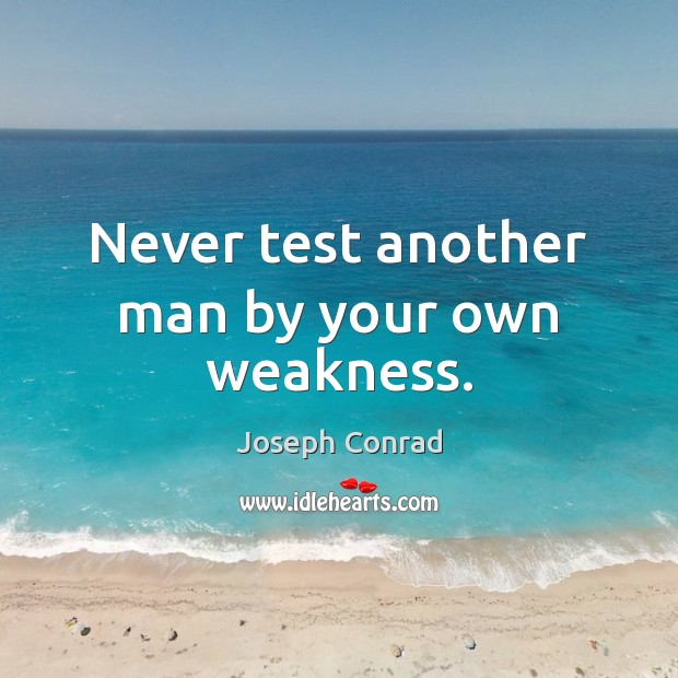 Image, Never test another man by your own weakness.