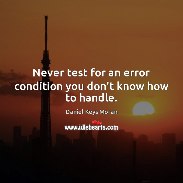 Never test for an error condition you don't know how to handle. Daniel Keys Moran Picture Quote
