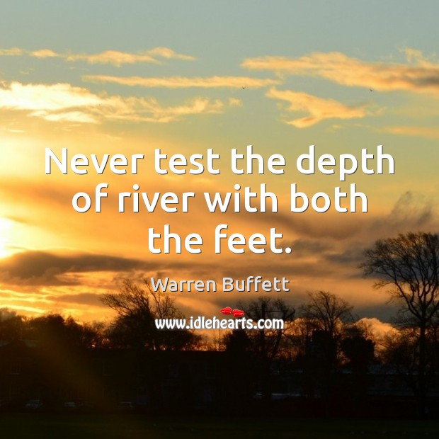 Never test the depth of river with both the feet. Image