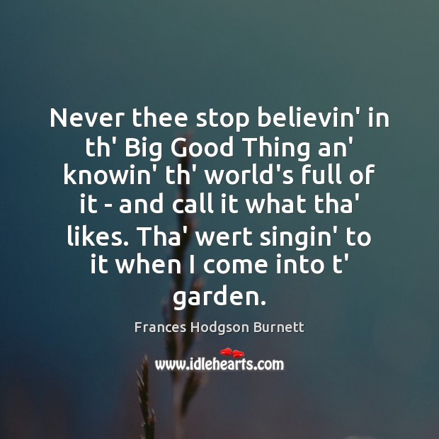 Never thee stop believin' in th' Big Good Thing an' knowin' th' Frances Hodgson Burnett Picture Quote