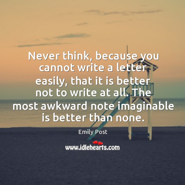 Image, Never think, because you cannot write a letter easily, that it is