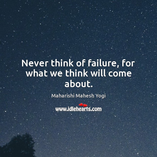 Never think of failure, for what we think will come about. Image