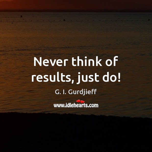 Never think of results, just do! G. I. Gurdjieff Picture Quote